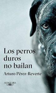 Los perros duros no bailan, de Arturo Pérez Reverte